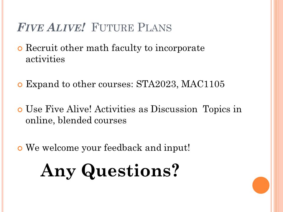 F IVE A LIVE ! F UTURE P LANS Recruit other math faculty to incorporate activities Expand to other courses: STA2023, MAC1105 Use Five Alive! Activitie
