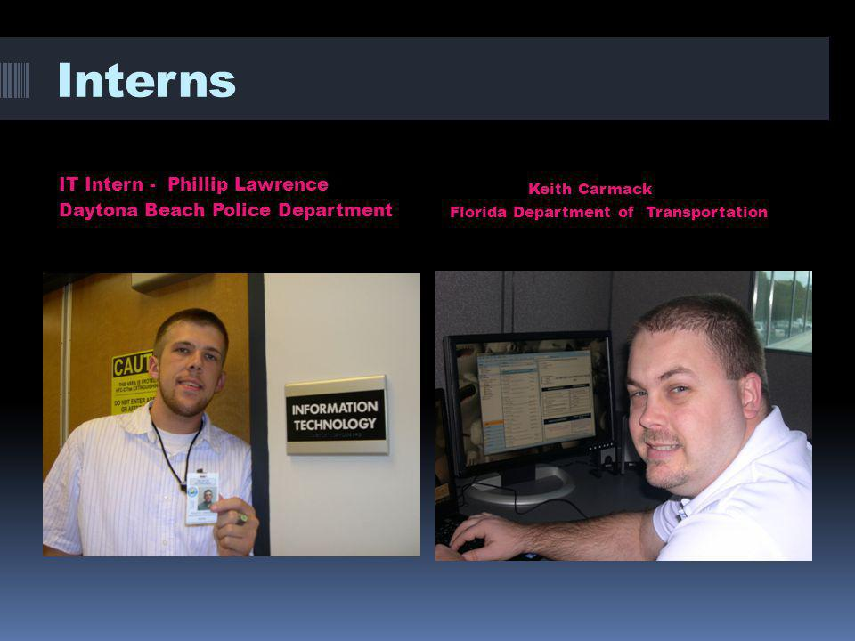 Interns IT Intern - Phillip Lawrence Daytona Beach Police Department Keith Carmack Florida Department of Transportation