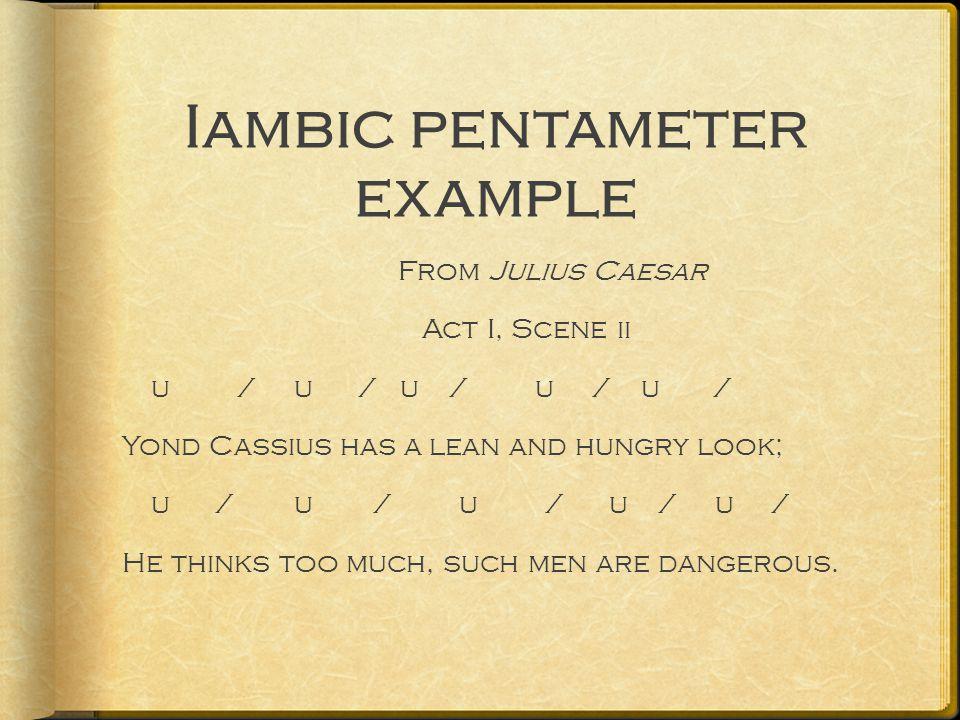 Iambic pentameter example From Julius Caesar Act I, Scene ii u / u / u / u / u / Yond Cassius has a lean and hungry look; u / u / u / u / u / He thinks too much, such men are dangerous.