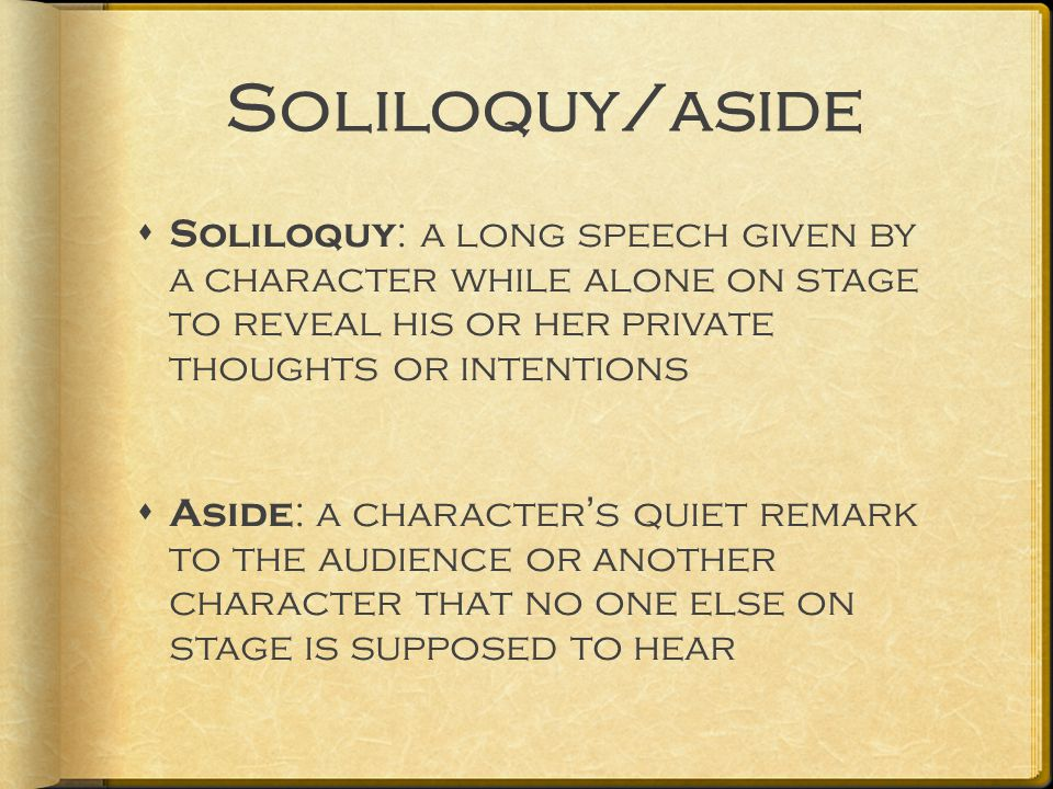 Soliloquy/aside  Soliloquy : a long speech given by a character while alone on stage to reveal his or her private thoughts or intentions  Aside : a character's quiet remark to the audience or another character that no one else on stage is supposed to hear
