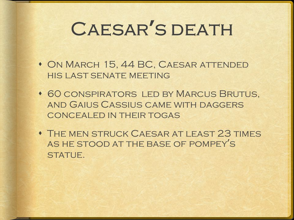 Caesar's death  On March 15, 44 BC, Caesar attended his last senate meeting  60 conspirators led by Marcus Brutus, and Gaius Cassius came with daggers concealed in their togas  The men struck Caesar at least 23 times as he stood at the base of pompey's statue.