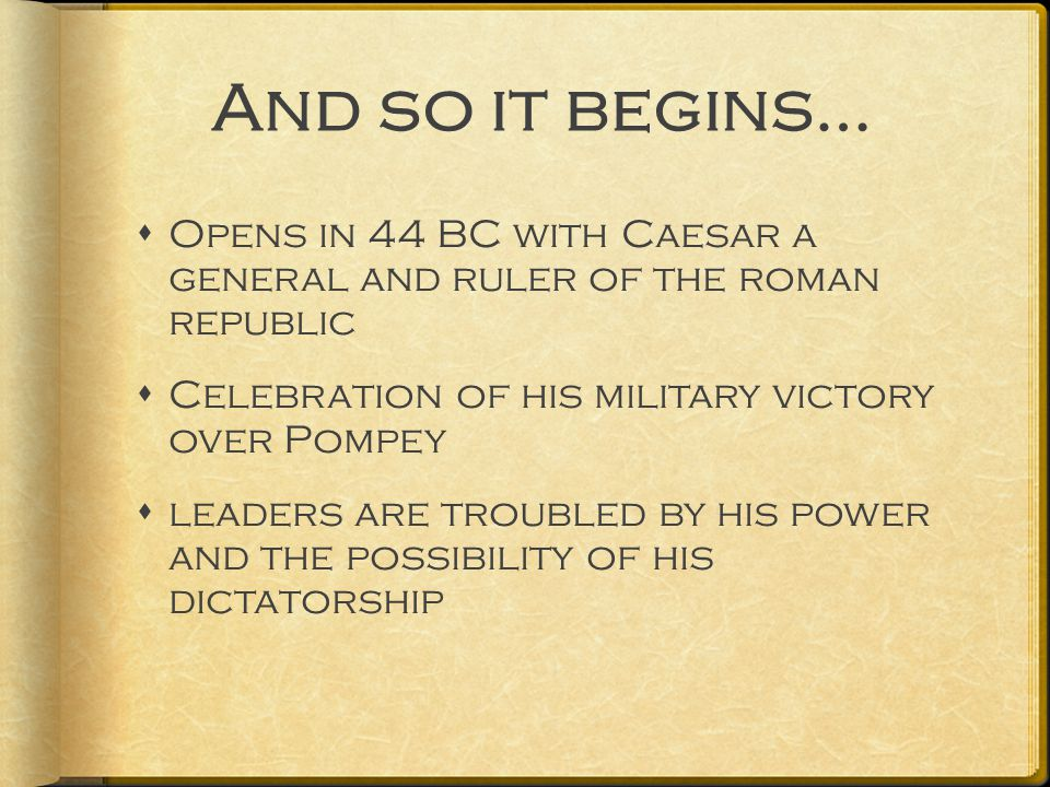 And so it begins…  Opens in 44 BC with Caesar a general and ruler of the roman republic  Celebration of his military victory over Pompey  leaders are troubled by his power and the possibility of his dictatorship