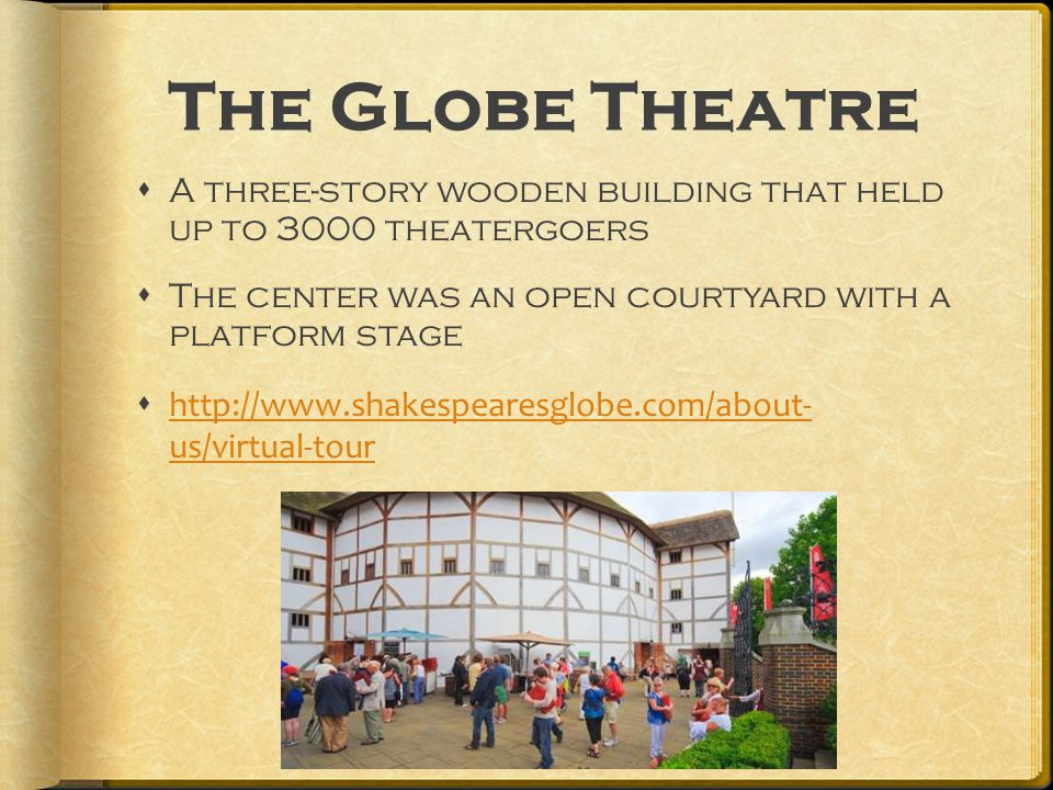 The Globe Theatre  A three-story wooden building that held up to 3000 theatergoers  The center was an open courtyard with a platform stage  http://www.shakespearesglobe.com/about- us/virtual-tour http://www.shakespearesglobe.com/about- us/virtual-tour