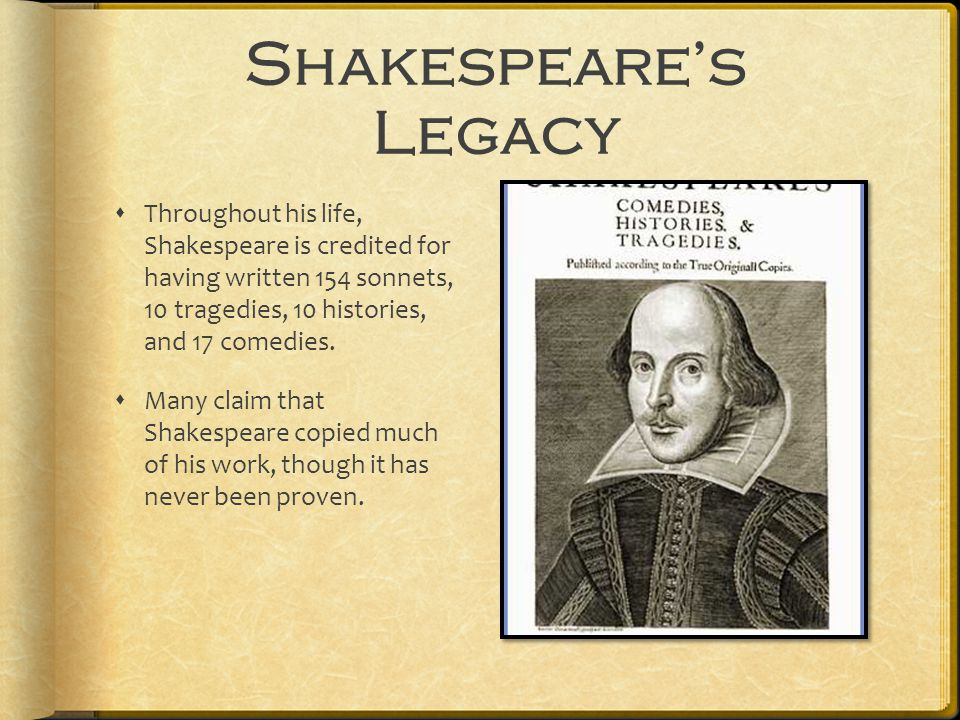 Shakespeare's Legacy  Throughout his life, Shakespeare is credited for having written 154 sonnets, 10 tragedies, 10 histories, and 17 comedies.