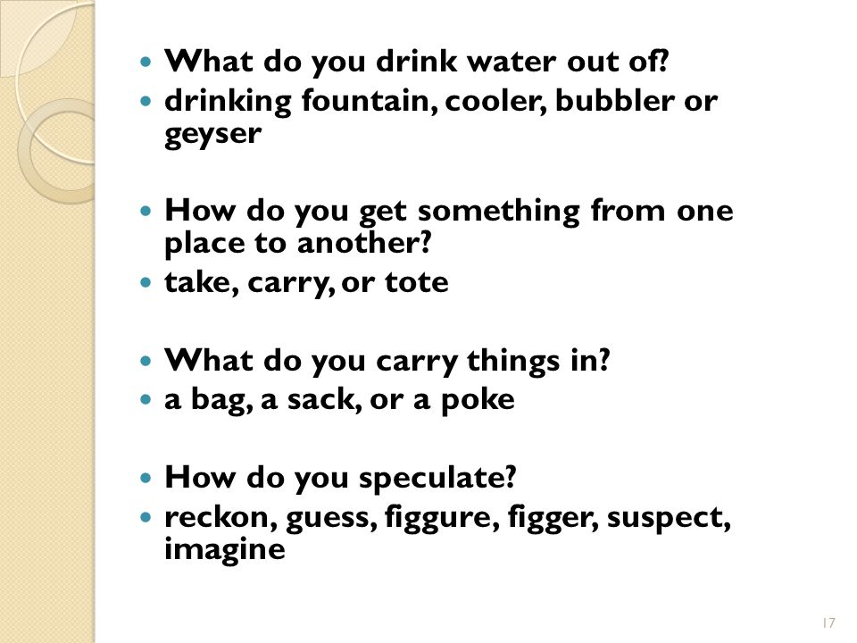17 What do you drink water out of.