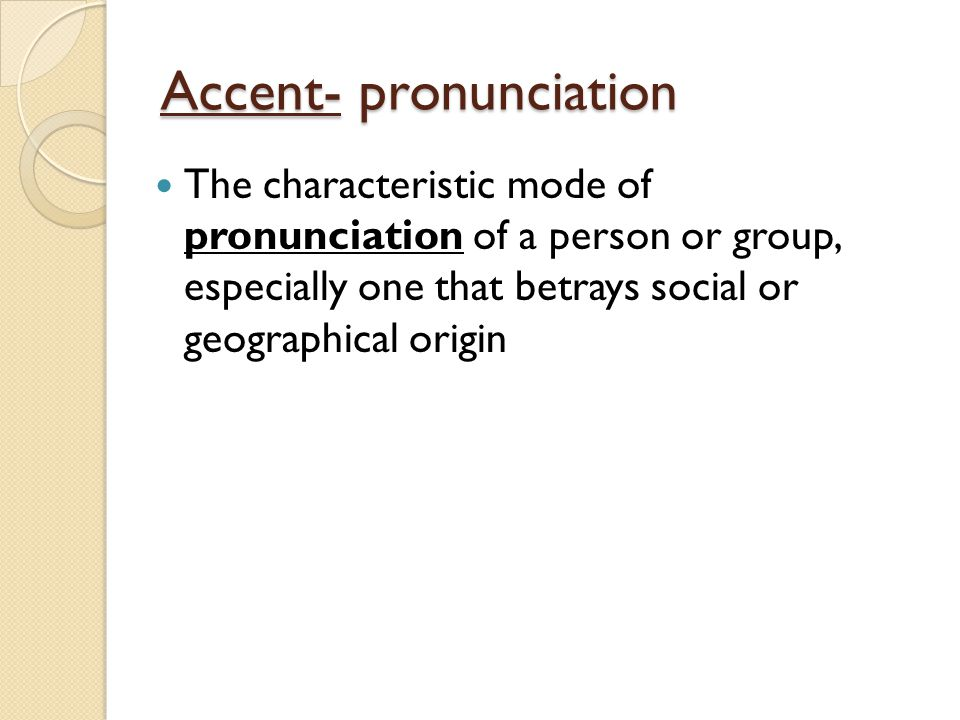 Accent- pronunciation The characteristic mode of pronunciation of a person or group, especially one that betrays social or geographical origin