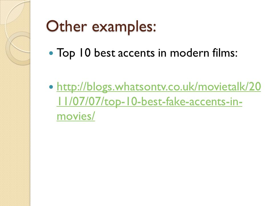 Other examples: Top 10 best accents in modern films: http://blogs.whatsontv.co.uk/movietalk/20 11/07/07/top-10-best-fake-accents-in- movies/ http://bl