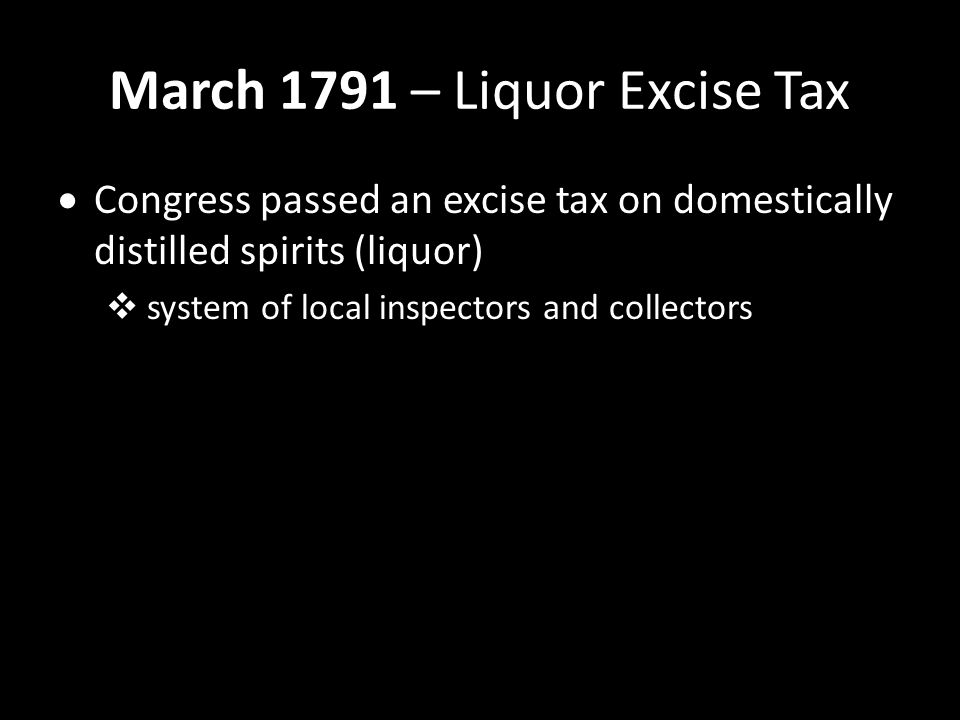 March 1791 – Liquor Excise Tax  Congress passed an excise tax on domestically distilled spirits (liquor)  system of local inspectors and collectors