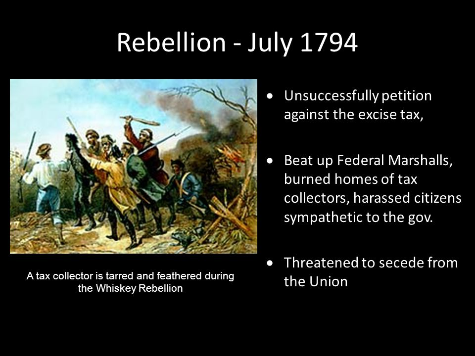 Rebellion - July 1794  Unsuccessfully petition against the excise tax,  Beat up Federal Marshalls, burned homes of tax collectors, harassed citizens sympathetic to the gov.