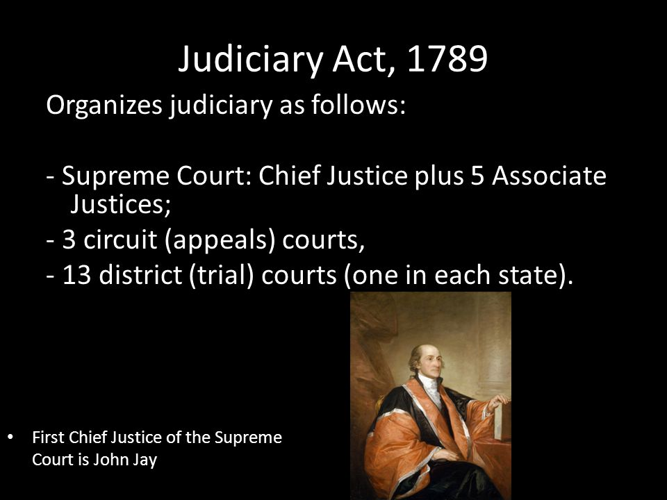 Judiciary Act, 1789 Organizes judiciary as follows: - Supreme Court: Chief Justice plus 5 Associate Justices; - 3 circuit (appeals) courts, - 13 district (trial) courts (one in each state).