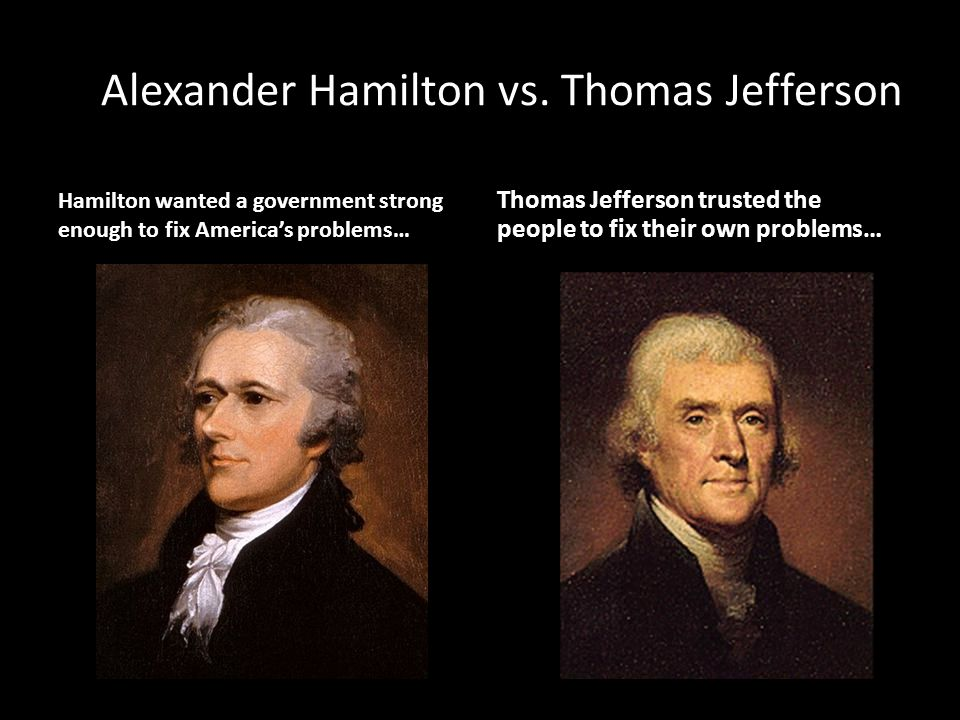 Alexander Hamilton vs. Thomas Jefferson Hamilton wanted a government strong enough to fix America's problems… Thomas Jefferson trusted the people to f
