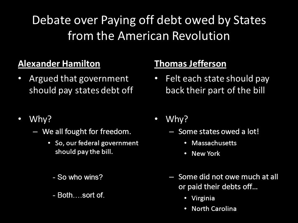Debate over Paying off debt owed by States from the American Revolution Alexander Hamilton Argued that government should pay states debt off Why.