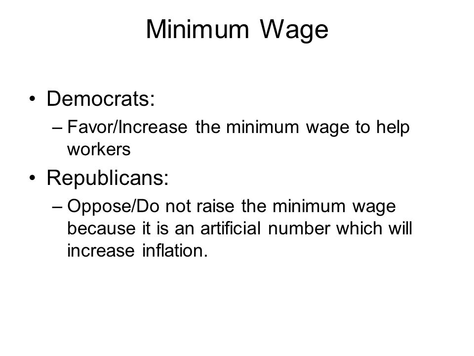 Minimum Wage Democrats: –Favor/Increase the minimum wage to help workers Republicans: –Oppose/Do not raise the minimum wage because it is an artificia