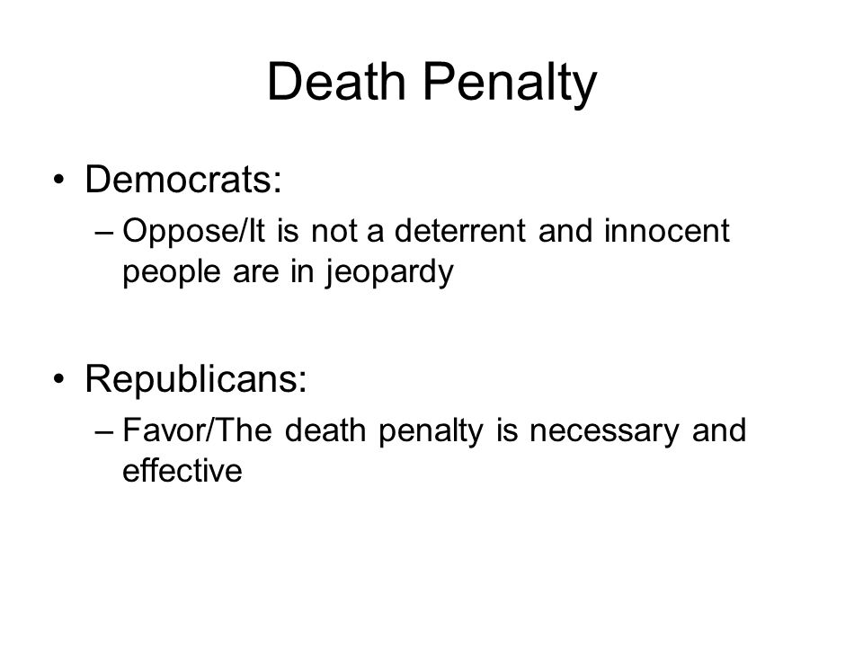 Death Penalty Democrats: –Oppose/It is not a deterrent and innocent people are in jeopardy Republicans: –Favor/The death penalty is necessary and effe