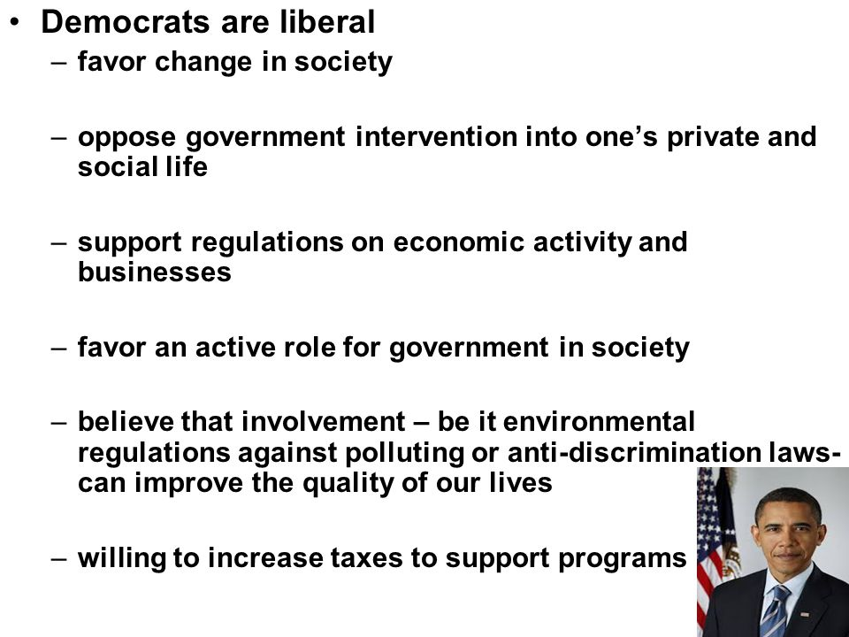 Democrats are liberal –favor change in society –oppose government intervention into one's private and social life –support regulations on economic act