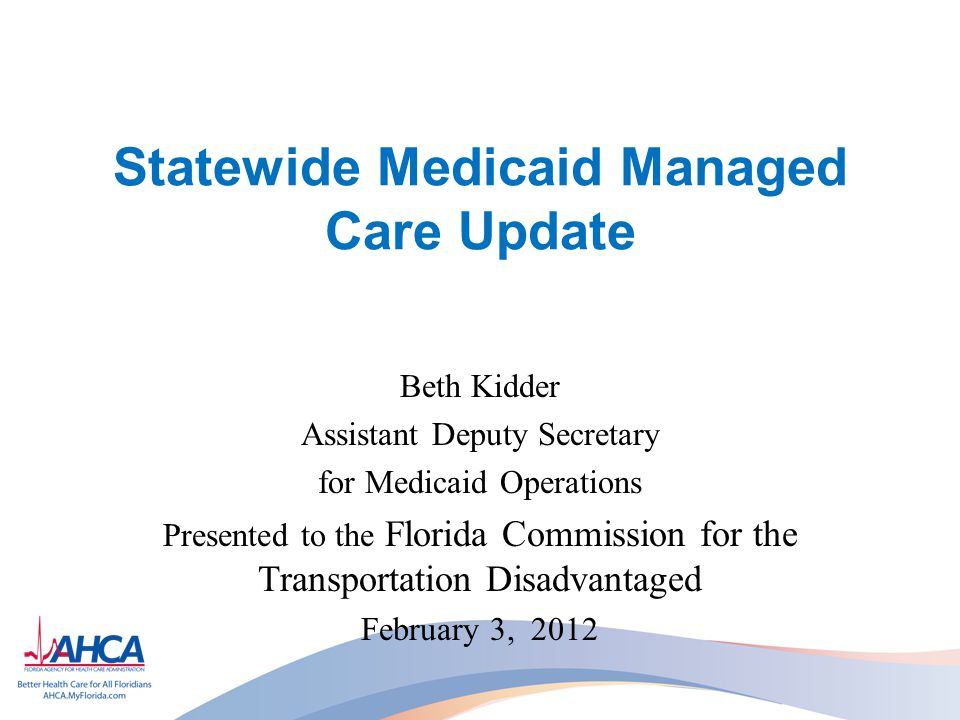 Statewide Medicaid Managed Care Update Beth Kidder Assistant Deputy Secretary for Medicaid Operations Presented to the Florida Commission for the Transportation Disadvantaged February 3, 2012