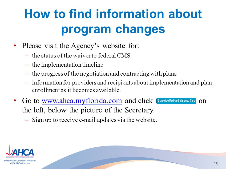 How to find information about program changes Please visit the Agency's website for: –the status of the waiver to federal CMS –the implementation timeline –the progress of the negotiation and contracting with plans –information for providers and recipients about implementation and plan enrollment as it becomes available.
