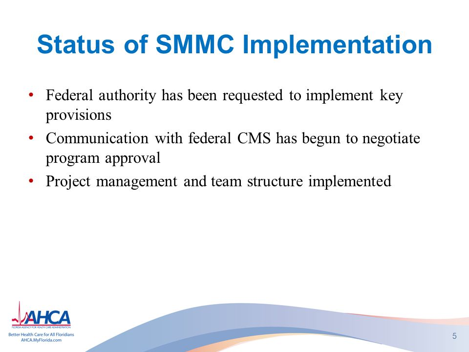 Status of SMMC Implementation Federal authority has been requested to implement key provisions Communication with federal CMS has begun to negotiate program approval Project management and team structure implemented 5