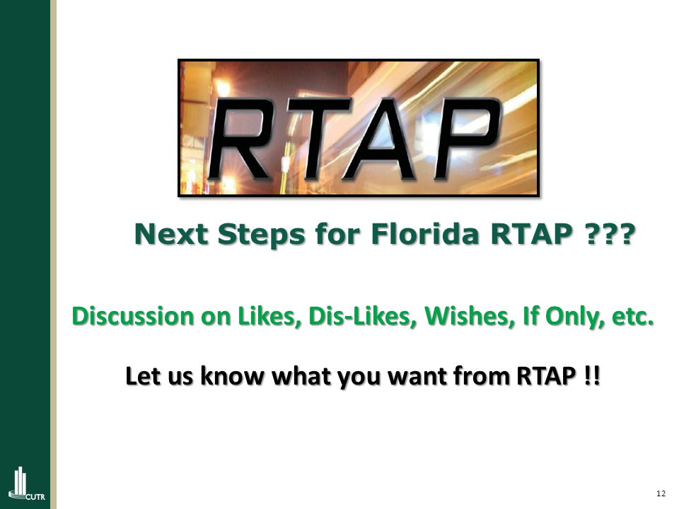 12 Next Steps for Florida RTAP . Discussion on Likes, Dis-Likes, Wishes, If Only, etc.