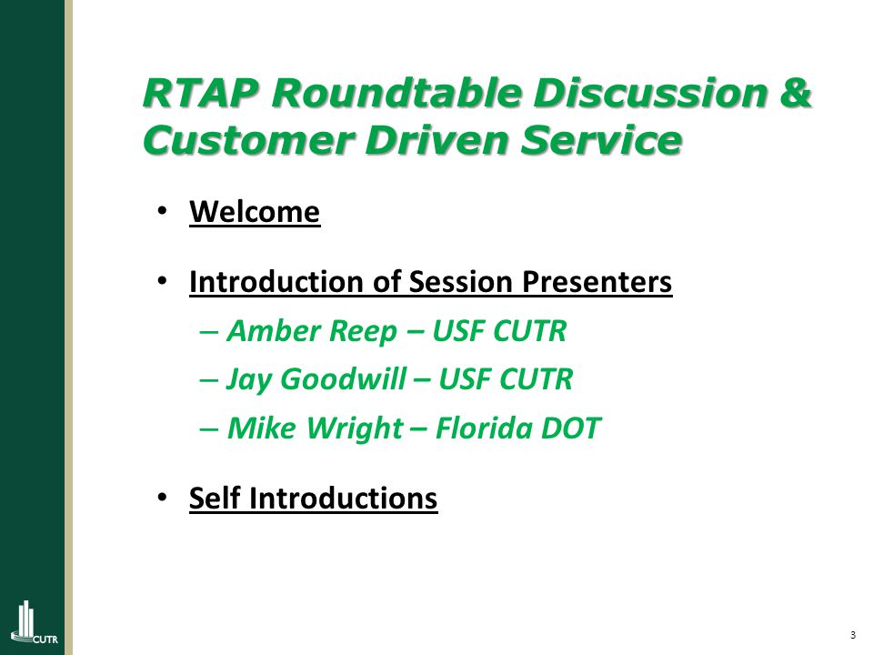3 RTAP Roundtable Discussion & Customer Driven Service Welcome Introduction of Session Presenters – Amber Reep – USF CUTR – Jay Goodwill – USF CUTR – Mike Wright – Florida DOT Self Introductions