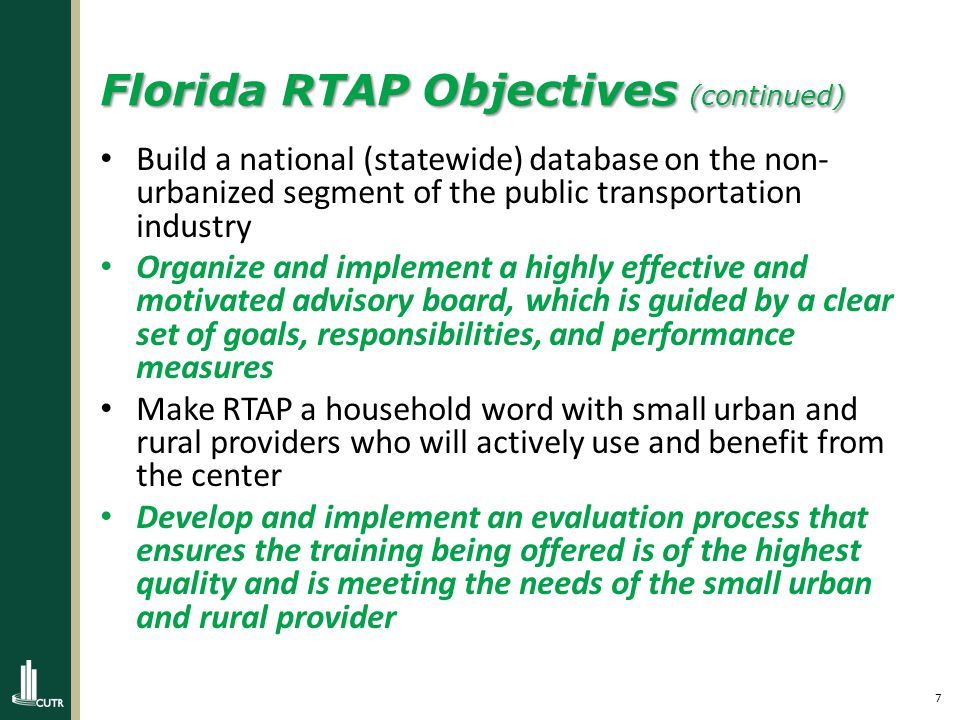7 Florida RTAP Objectives (continued) Build a national (statewide) database on the non- urbanized segment of the public transportation industry Organize and implement a highly effective and motivated advisory board, which is guided by a clear set of goals, responsibilities, and performance measures Make RTAP a household word with small urban and rural providers who will actively use and benefit from the center Develop and implement an evaluation process that ensures the training being offered is of the highest quality and is meeting the needs of the small urban and rural provider