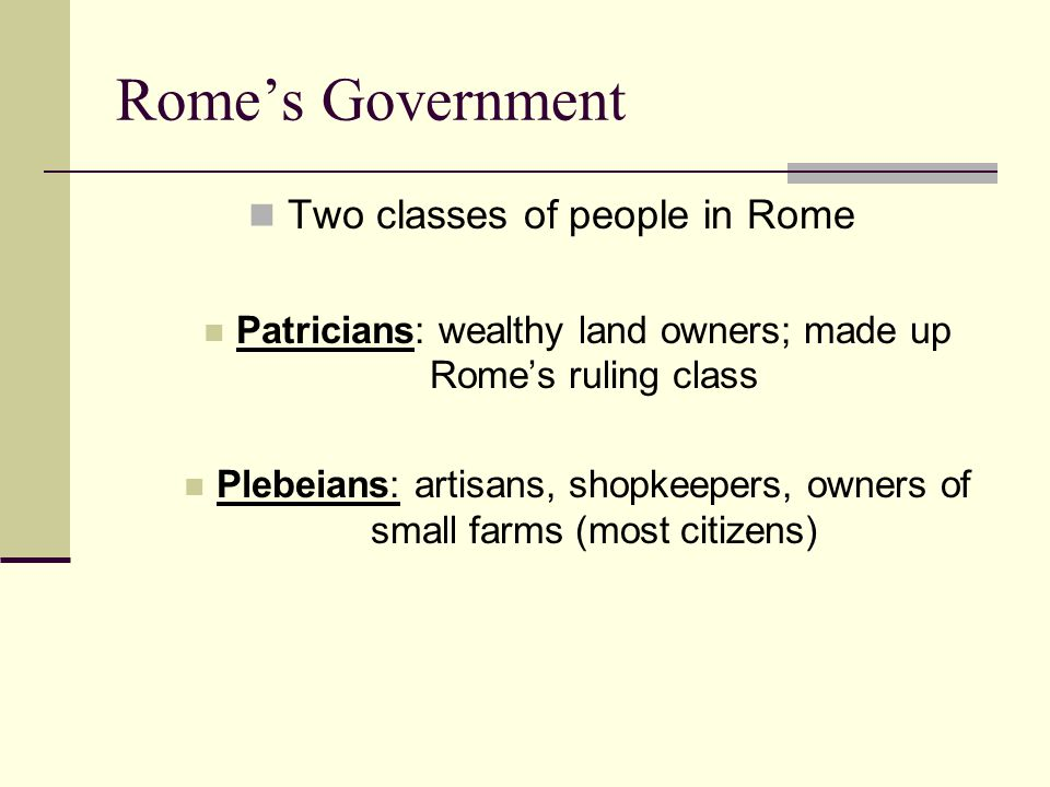 Rome's Government Two classes of people in Rome Patricians: wealthy land owners; made up Rome's ruling class Plebeians: artisans, shopkeepers, owners of small farms (most citizens)
