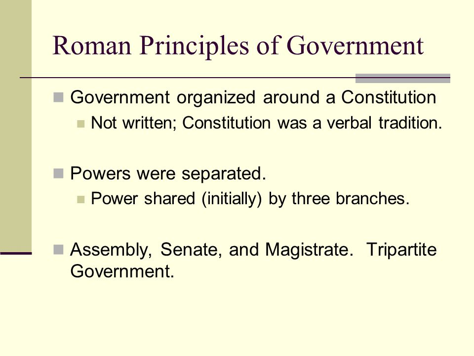 Roman Principles of Government Government organized around a Constitution Not written; Constitution was a verbal tradition. Powers were separated. Pow