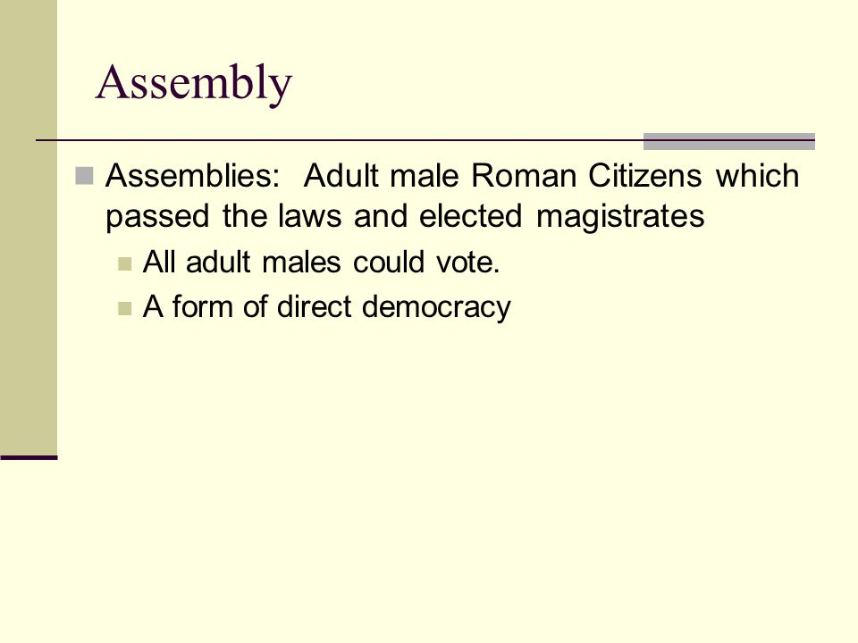 Assemblies: Adult male Roman Citizens which passed the laws and elected magistrates All adult males could vote.