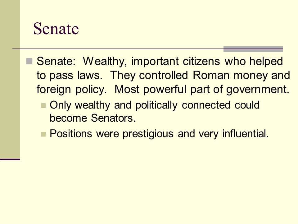 Senate: Wealthy, important citizens who helped to pass laws. They controlled Roman money and foreign policy. Most powerful part of government. Only we