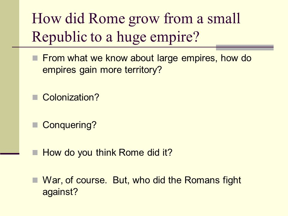 How did Rome grow from a small Republic to a huge empire? From what we know about large empires, how do empires gain more territory? Colonization? Con