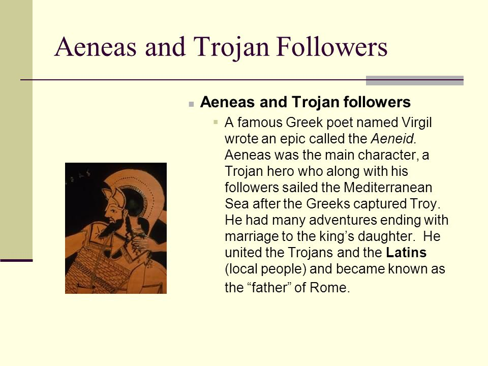 Aeneas and Trojan Followers Aeneas and Trojan followers  A famous Greek poet named Virgil wrote an epic called the Aeneid. Aeneas was the main charac