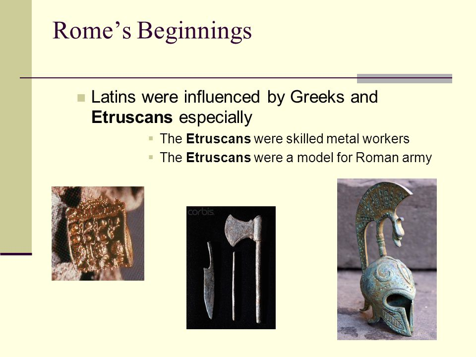 Rome's Beginnings Latins were influenced by Greeks and Etruscans especially  The Etruscans were skilled metal workers  The Etruscans were a model for Roman army