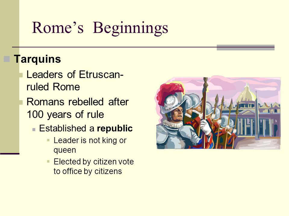 Rome's Beginnings Tarquins Leaders of Etruscan- ruled Rome Romans rebelled after 100 years of rule Established a republic  Leader is not king or queen  Elected by citizen vote to office by citizens