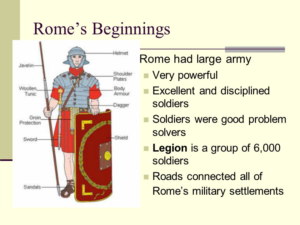 Rome's Beginnings Rome had large army Very powerful Excellent and disciplined soldiers Soldiers were good problem solvers Legion is a group of 6,000 s