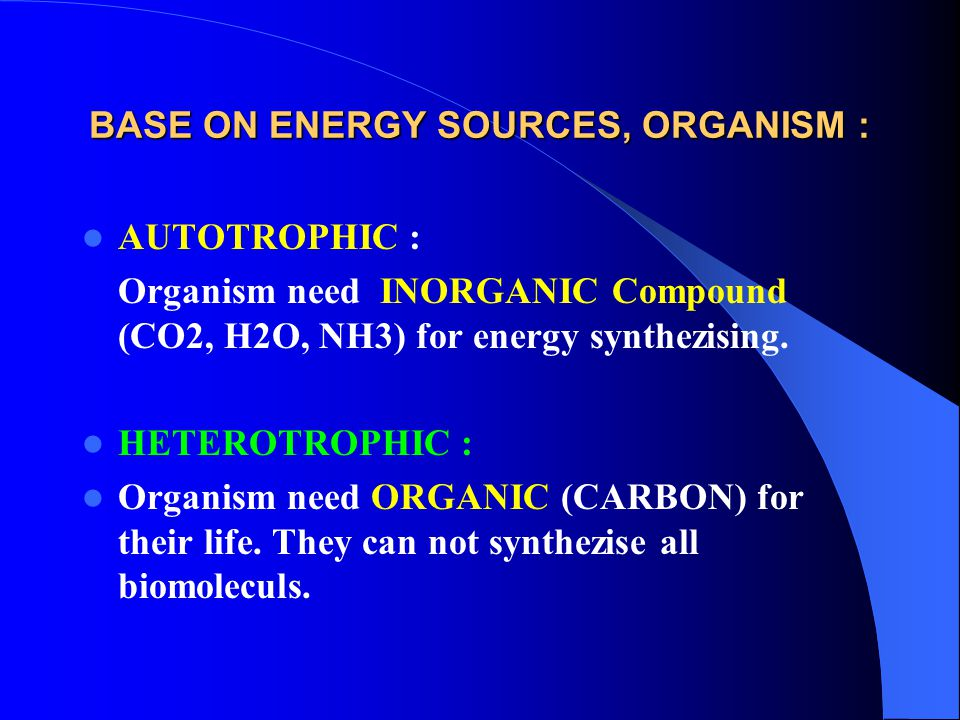 BASE ON ENERGY SOURCES, ORGANISM : AUTOTROPHIC : Organism need INORGANIC Compound (CO2, H2O, NH3) for energy synthezising. HETEROTROPHIC : Organism ne