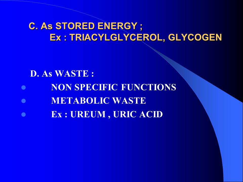 C. As STORED ENERGY ; Ex : TRIACYLGLYCEROL, GLYCOGEN C. As STORED ENERGY ; Ex : TRIACYLGLYCEROL, GLYCOGEN D. As WASTE : NON SPECIFIC FUNCTIONS METABOL