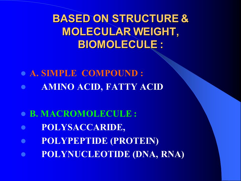 BASED ON STRUCTURE & MOLECULAR WEIGHT, BIOMOLECULE : A. SIMPLE COMPOUND : AMINO ACID, FATTY ACID B. MACROMOLECULE : POLYSACCARIDE, POLYPEPTIDE (PROTEI