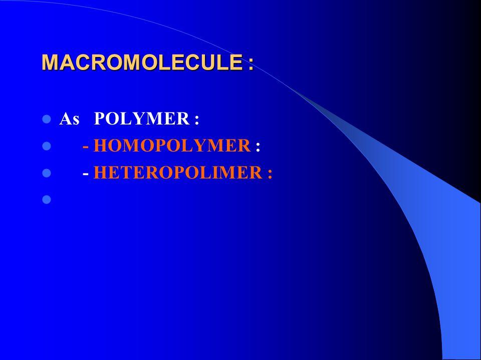 MACROMOLECULE : As POLYMER : - HOMOPOLYMER : - HETEROPOLIMER :