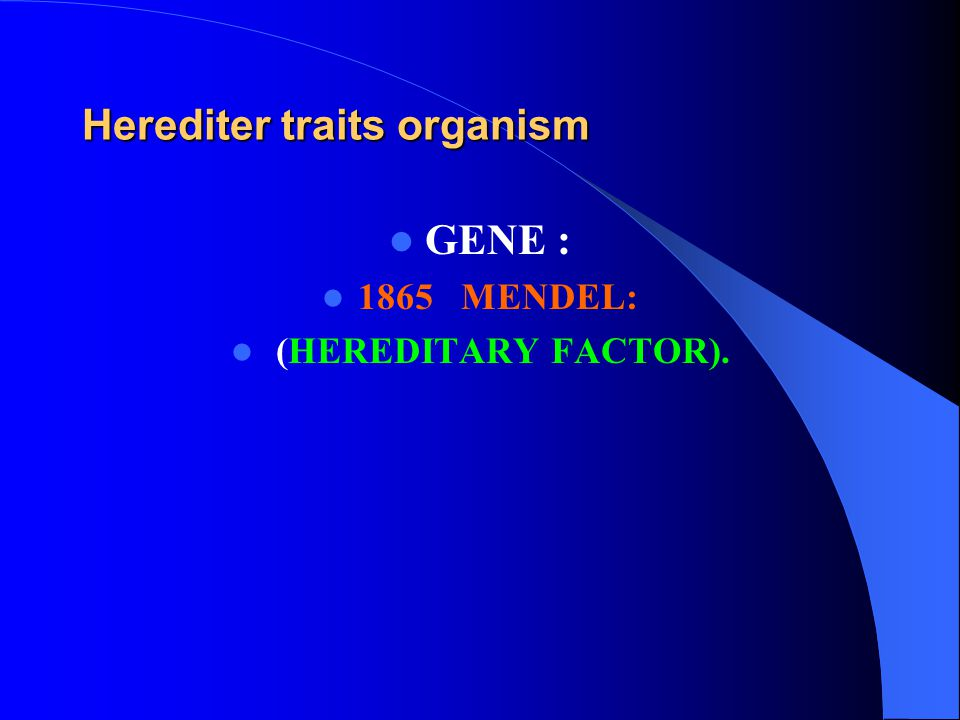 Herediter traits organism GENE : 1865 MENDEL: (HEREDITARY FACTOR).