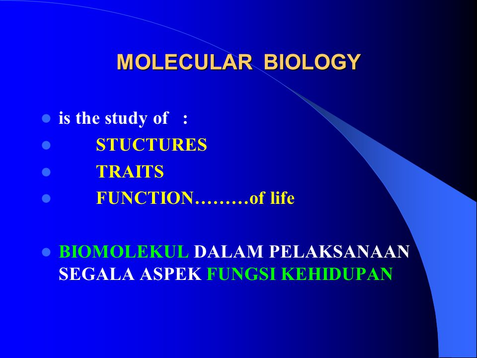 MOLECULAR BIOLOGY is the study of : STUCTURES TRAITS FUNCTION………of life BIOMOLEKUL DALAM PELAKSANAAN SEGALA ASPEK FUNGSI KEHIDUPAN