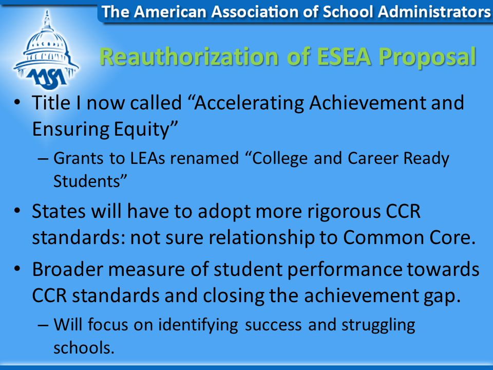 Reauthorization of ESEA Proposal Title I now called Accelerating Achievement and Ensuring Equity – Grants to LEAs renamed College and Career Ready Students States will have to adopt more rigorous CCR standards: not sure relationship to Common Core.