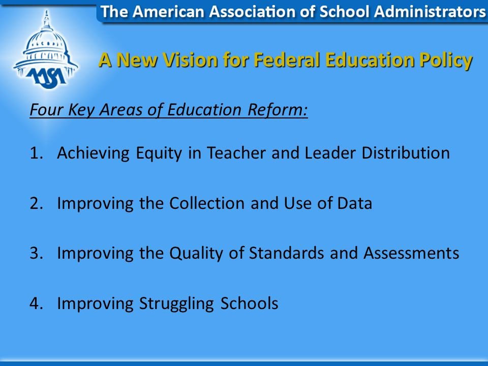 A New Vision for Federal Education Policy A New Vision for Federal Education Policy Four Key Areas of Education Reform: 1.Achieving Equity in Teacher and Leader Distribution 2.Improving the Collection and Use of Data 3.Improving the Quality of Standards and Assessments 4.Improving Struggling Schools