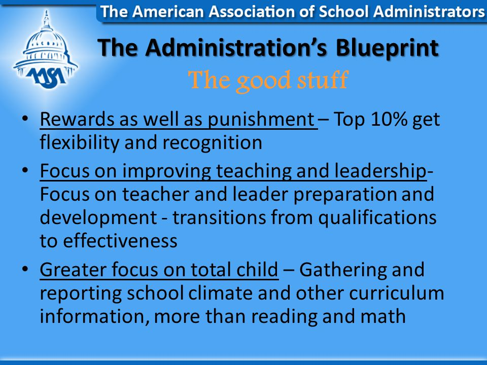 The Administration's Blueprint The Administration's Blueprint The good stuff Rewards as well as punishment – Top 10% get flexibility and recognition Focus on improving teaching and leadership- Focus on teacher and leader preparation and development - transitions from qualifications to effectiveness Greater focus on total child – Gathering and reporting school climate and other curriculum information, more than reading and math