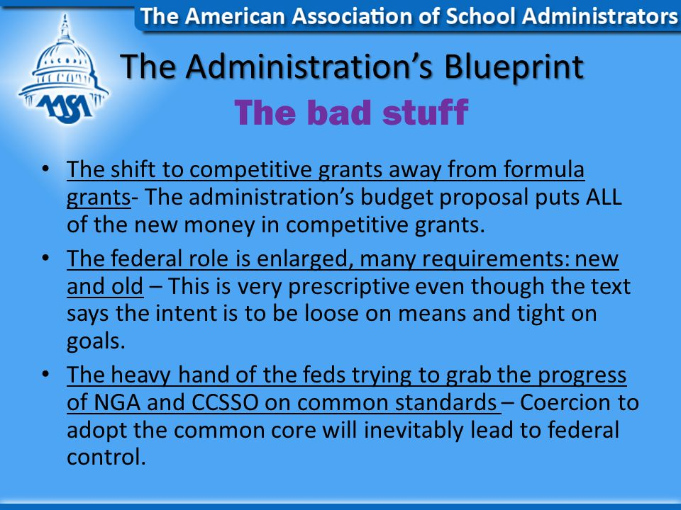The Administration's Blueprint The Administration's Blueprint The bad stuff The shift to competitive grants away from formula grants- The administration's budget proposal puts ALL of the new money in competitive grants.