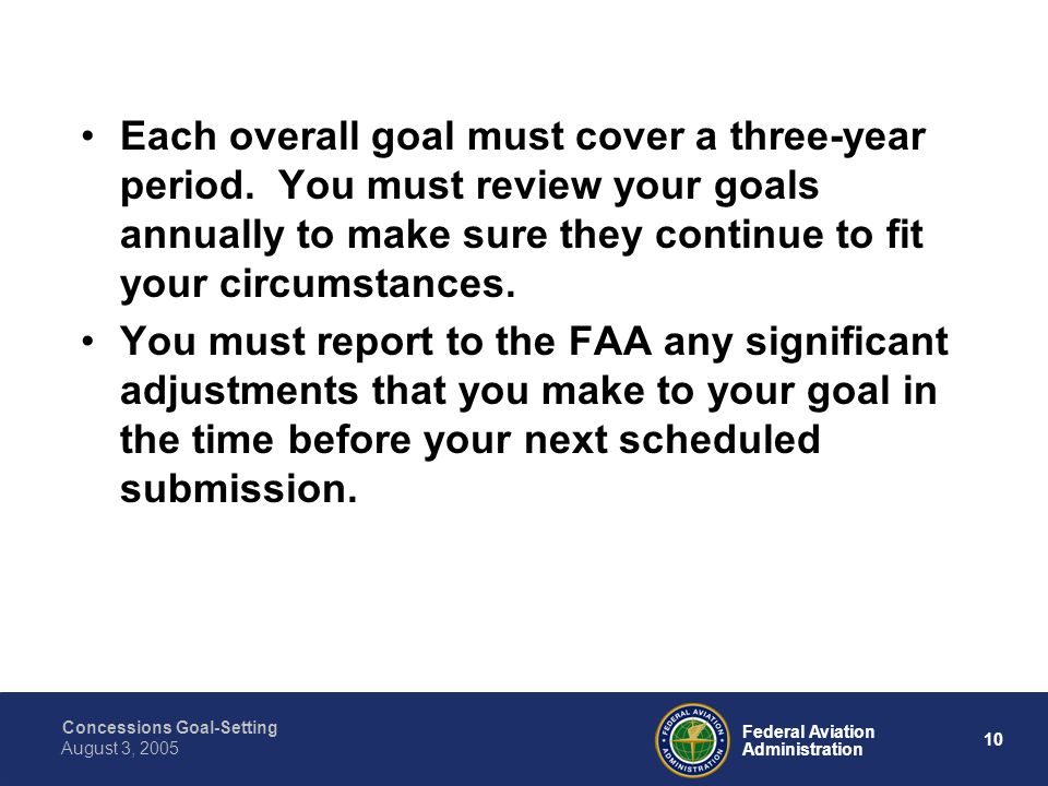 Concessions Goal-Setting 9 Federal Aviation Administration August 3, 2005 You must establish two separate percentage overall ACDBE goals: 1.