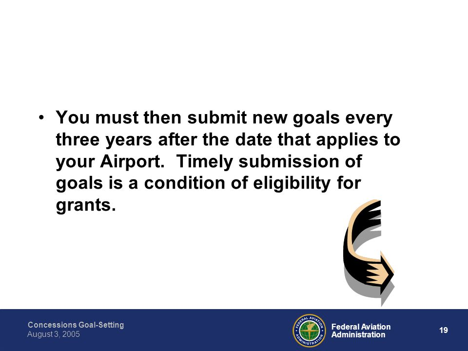 Concessions Goal-Setting 18 Federal Aviation Administration August 3, 2005 You must submit your ACDBE goals to the FAA Regional Civil Rights Office for approval.