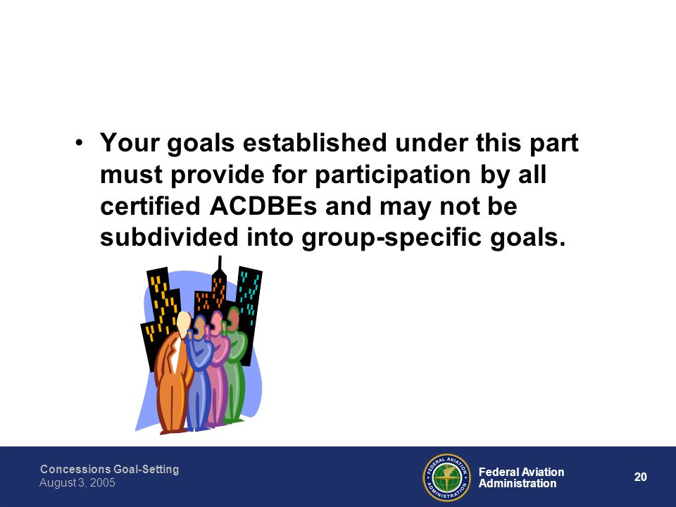 Concessions Goal-Setting 19 Federal Aviation Administration August 3, 2005 You must then submit new goals every three years after the date that applies to your Airport.