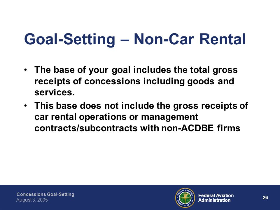 Concessions Goal-Setting 25 Federal Aviation Administration August 3, 2005 If you need additional time to collect data or take other steps to develop an approach to setting overall goals, you may request approval for an interim goal and/or goal-setting mechanism.