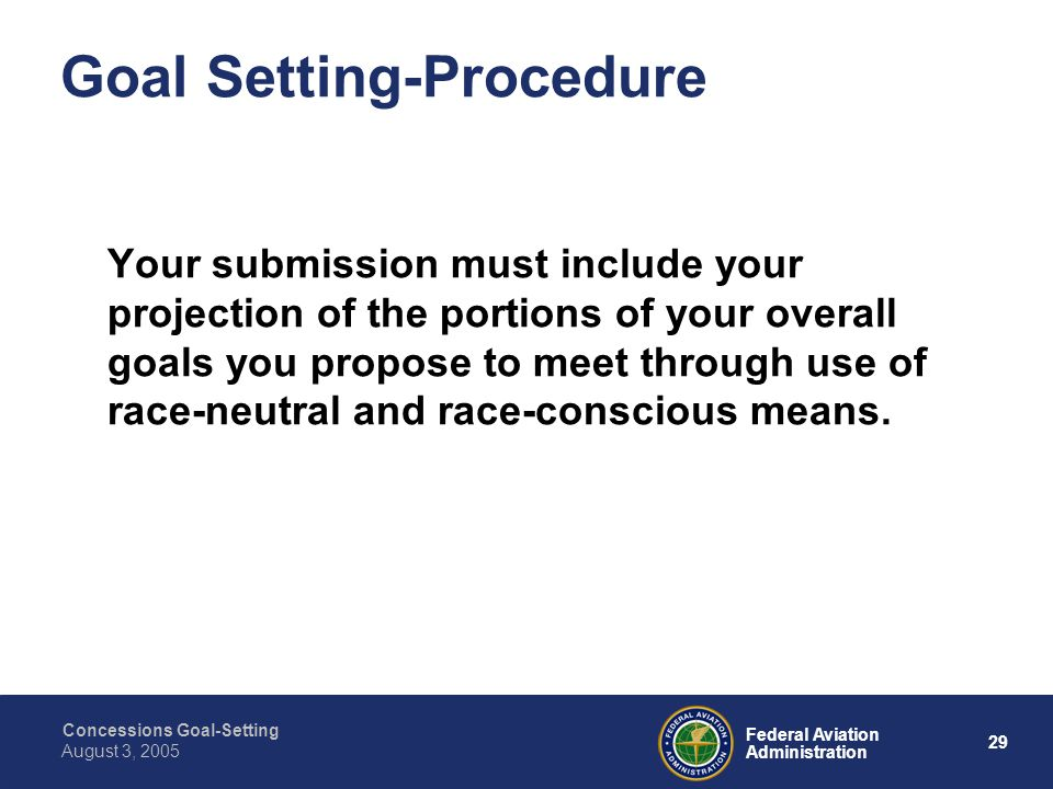 Concessions Goal-Setting 28 Federal Aviation Administration August 3, 2005 Goal Setting-Procedure Your submission must include a description of the method used to calculate your goals and the data you relied on.