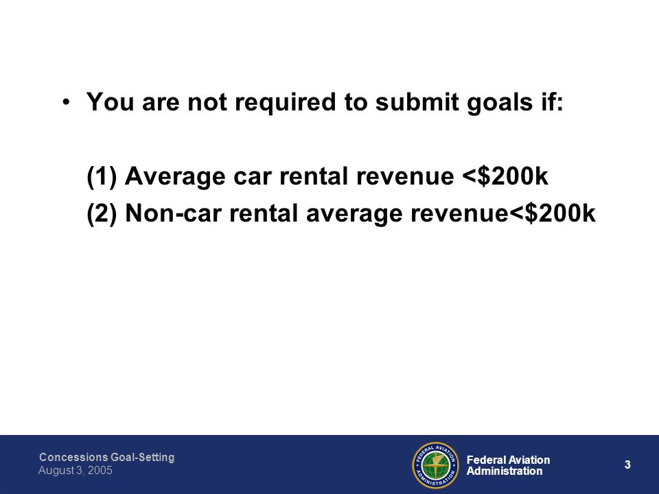 Concessions Goal-Setting 3 Federal Aviation Administration August 3, 2005 You are not required to submit goals if: (1) Average car rental revenue <$200k (2) Non-car rental average revenue<$200k
